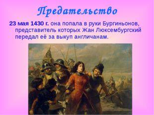 Предательство 23 мая 1430 г. она попала в руки Бургиньонов, представитель кот
