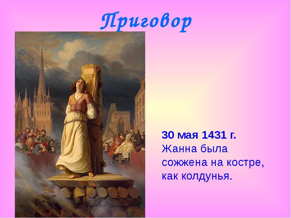Приговор 30 мая 1431 г. Жанна была сожжена на костре, как колдунья.