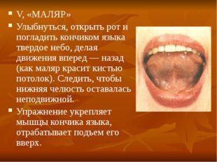 V, «МАЛЯР» Улыбнуться, открыть рот и погладить кончиком языка твердое небо, д