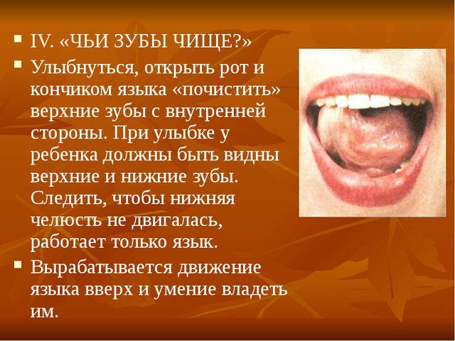 IV. «ЧЬИ ЗУБЫ ЧИЩЕ?» Улыбнуться, открыть рот и кончиком языка «почистить» вер...