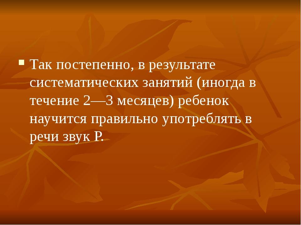 Так постепенно, в результате систематических занятий (иногда в течение 2—3 ме...