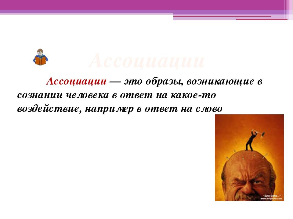 Ассоциации — это образы, возникающие в сознании человека в ответ на какое-т...