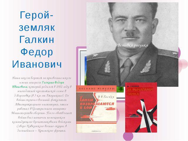 Наша школа борется за присвоение школе имени генерала Галкина Федора Иванович...