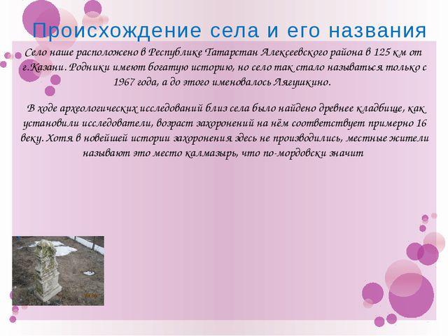 Происхождение села и его названия Село наше расположено в Республике Татарста...
