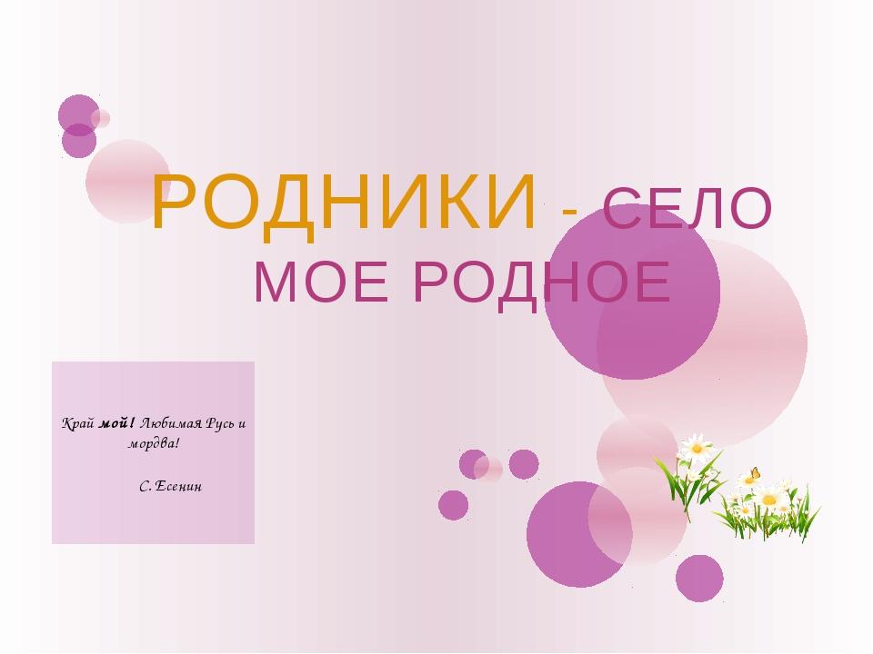 Край мой! Любимая Русь и мордва! С. Есенин РОДНИКИ - СЕЛО МОЕ РОДНОЕ