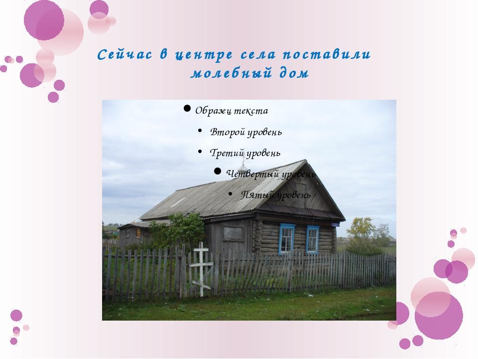 Сейчас в центре села поставили молебный дом