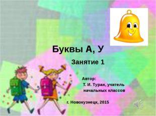 Буквы А, У Занятие 1 Автор: Т. И. Туран, учитель начальных классов г. Новокуз