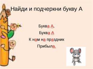 Найди и подчеркни букву А Буква А, Буква А К нам на праздник Прибыла.