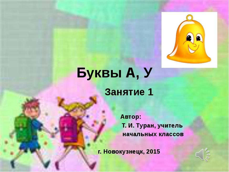 Буквы А, У Занятие 1 Автор: Т. И. Туран, учитель начальных классов г. Новокуз...