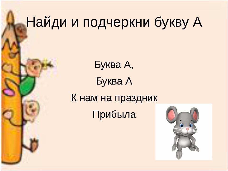 Найди и подчеркни букву А Буква А, Буква А К нам на праздник Прибыла
