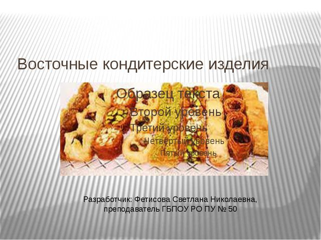 Восточные кондитерские изделия Разработчик: Фетисова Светлана Николаевна, пре...