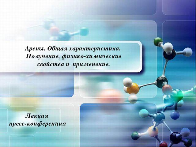 Арены. Общая характеристика. Получение, физико-химические свойства и применен...