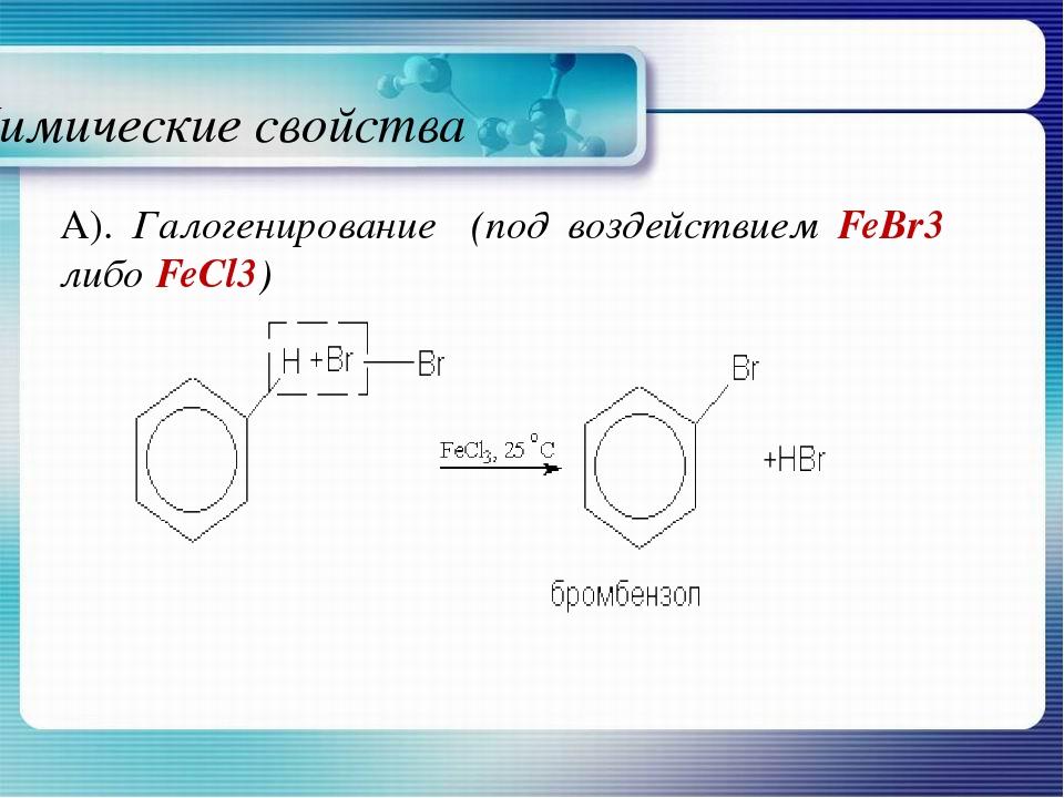 Химические свойства А). Галогенирование (под воздействием FeBr3 либо FeCl3)