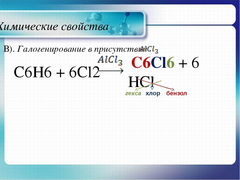 Химические свойства C6H6 + 6Cl2 C6Cl6 + 6 HCl бензол гекса хлор В). Галогенир...