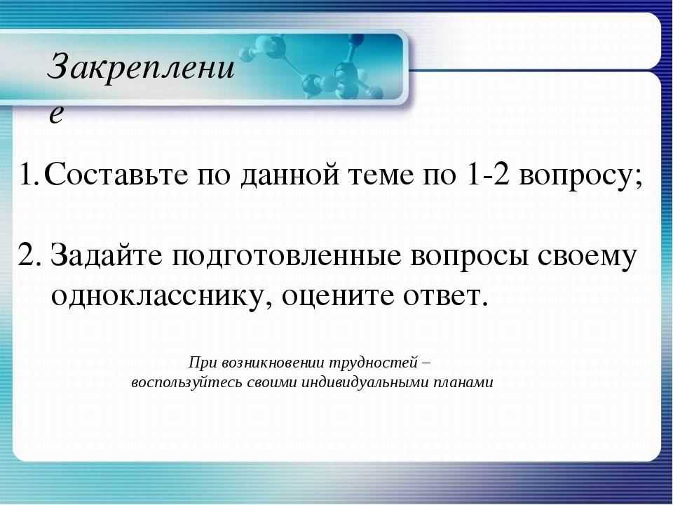 Закрепление Составьте по данной теме по 1-2 вопросу; 2. Задайте подготовленны...