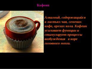 Алкалоид, содержащийся в листьях чая, семенах кофе, орехах кола. Кофеин усили