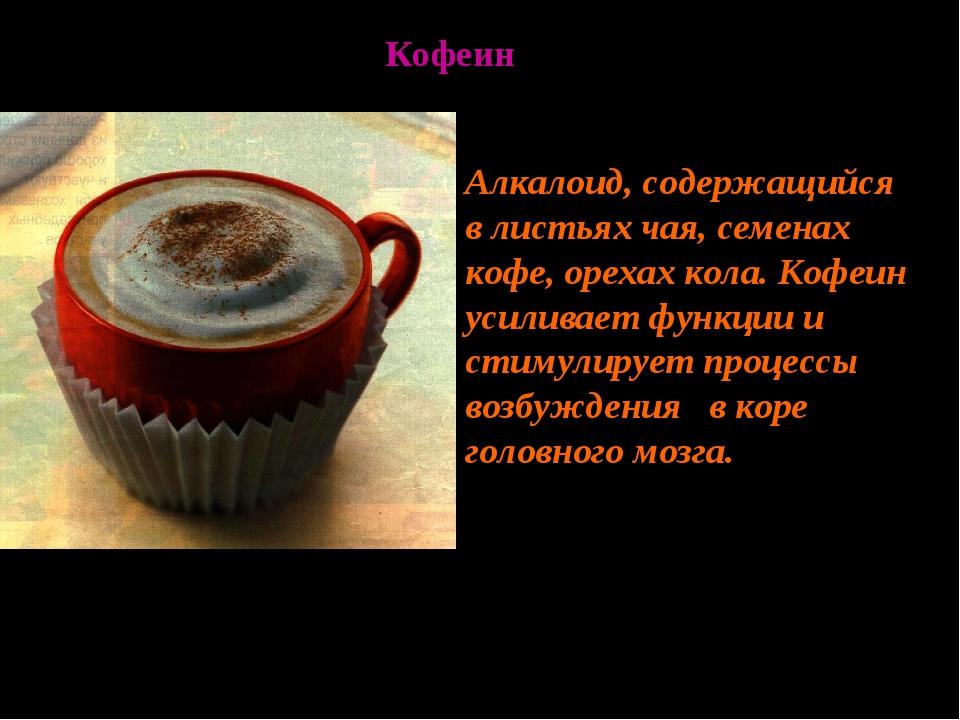 Алкалоид, содержащийся в листьях чая, семенах кофе, орехах кола. Кофеин усили...