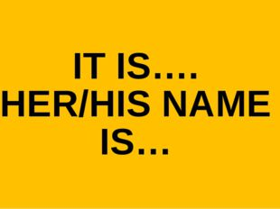 IT IS…. HER/HIS NAME IS…