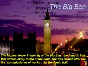 The Big Ben The highest tower in the city is the Big Ben., the famous bell t