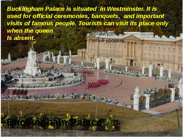 Buckingham Palace Buckingham Palace is situated in Westminster. It is used f...