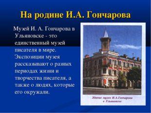 На родине И.А. Гончарова Музей И. А. Гончарова в Ульяновске - это единственны