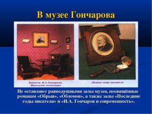 В музее Гончарова Не оставляют равнодушными залы музея, посвящённые романам «