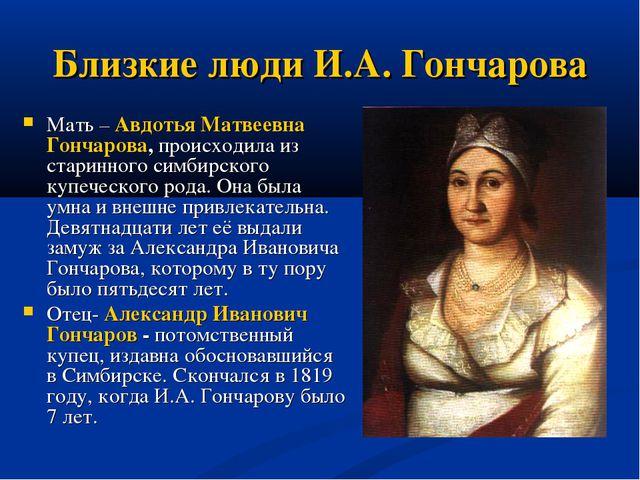 Близкие люди И.А. Гончарова Мать – Авдотья Матвеевна Гончарова, происходила и...