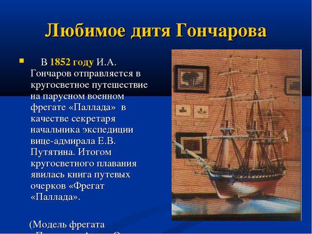 Любимое дитя Гончарова В 1852 году И.А. Гончаров отправляется в кругосветное...