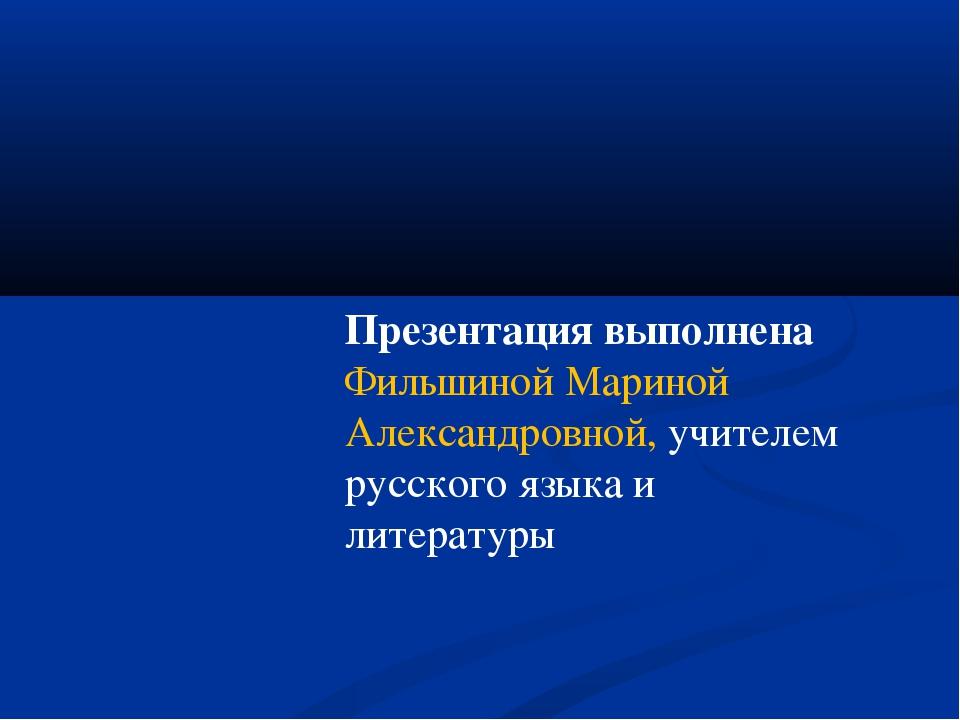 Презентация выполнена Фильшиной Мариной Александровной, учителем русского язы...