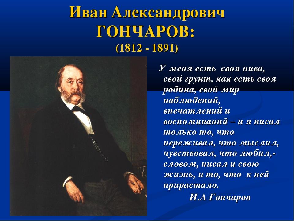Иван Александрович ГОНЧАРОВ: (1812 - 1891) У меня есть своя нива, свой грунт,...