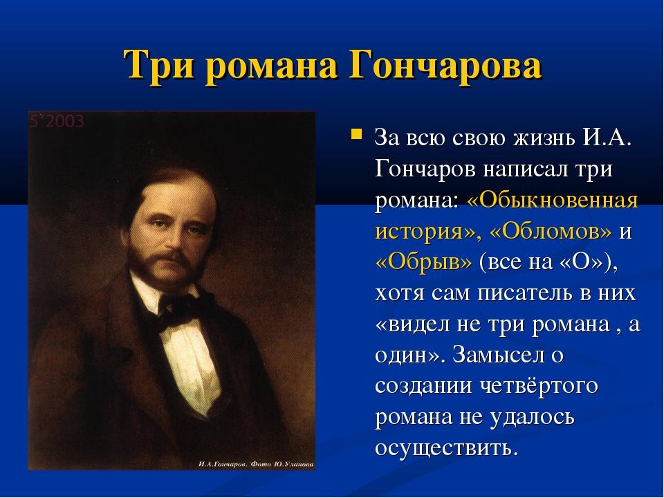 Три романа Гончарова За всю свою жизнь И.А. Гончаров написал три романа: «Обы...