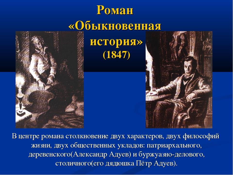 Роман «Обыкновенная история» (1847) В центре романа столкновение двух характ...