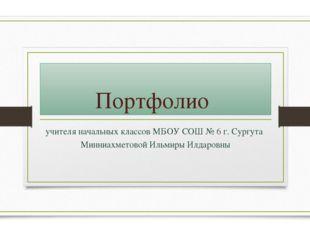Портфолио учителя начальных классов МБОУ СОШ № 6 г. Сургута Минниахметовой Ил