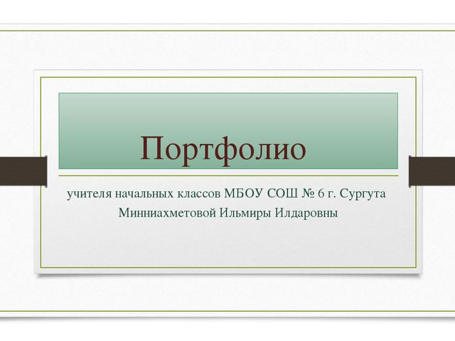 Портфолио учителя начальных классов МБОУ СОШ № 6 г. Сургута Минниахметовой Ил...