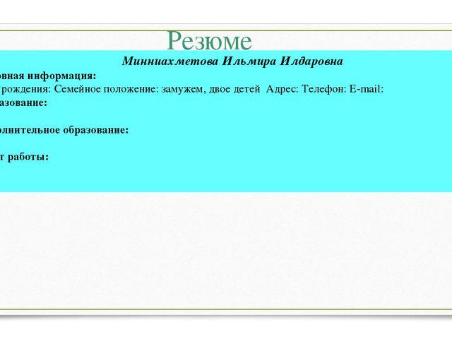 Резюме Минниахметова Ильмира Илдаровна Основная информация: Дата рождения: Се...