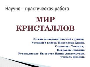 МИР КРИСТАЛЛОВ Состав исследовательской группы: Ученики 8 класса: Николаева Д