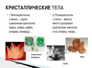 КРИСТАЛЛИЧЕСКИЕ ТЕЛА 1.Монокристаллы («моно» - один) одиночные кристаллы: ква