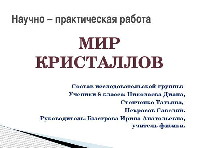 МИР КРИСТАЛЛОВ Состав исследовательской группы: Ученики 8 класса: Николаева Д...