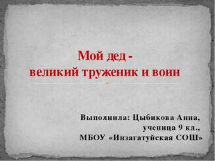 Выполнила: Цыбикова Анна, ученица 9 кл., МБОУ «Инзагатуйская СОШ» Мой дед - в