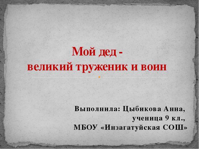 Выполнила: Цыбикова Анна, ученица 9 кл., МБОУ «Инзагатуйская СОШ» Мой дед - в...