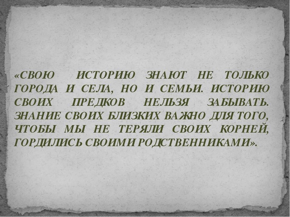 «СВОЮ ИСТОРИЮ ЗНАЮТ НЕ ТОЛЬКО ГОРОДА И СЕЛА, НО И СЕМЬИ. ИСТОРИЮ СВОИХ ПРЕДКО...