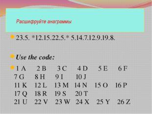Расшифруйте анаграммы 23.5. *12.15.22.5.* 5.14.7.12.9.19.8. Use the code: 1
