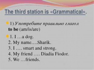 The third station is «Grammatical». 1)Употребите правильно глагол to be(am