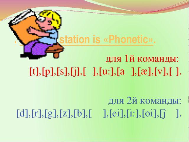 .The first station is «Phonetic». для 1й команды: [t],[p],[s],[j],[ʊ],[u:],...