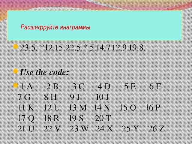 Расшифруйте анаграммы 23.5. *12.15.22.5.* 5.14.7.12.9.19.8. Use the code: 1...