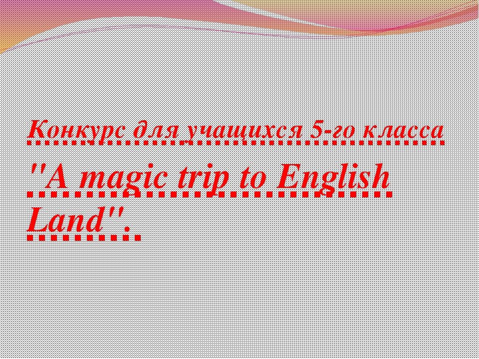 """Конкурс для учащихся 5-го класса """"A magic trip to English Land""""."""
