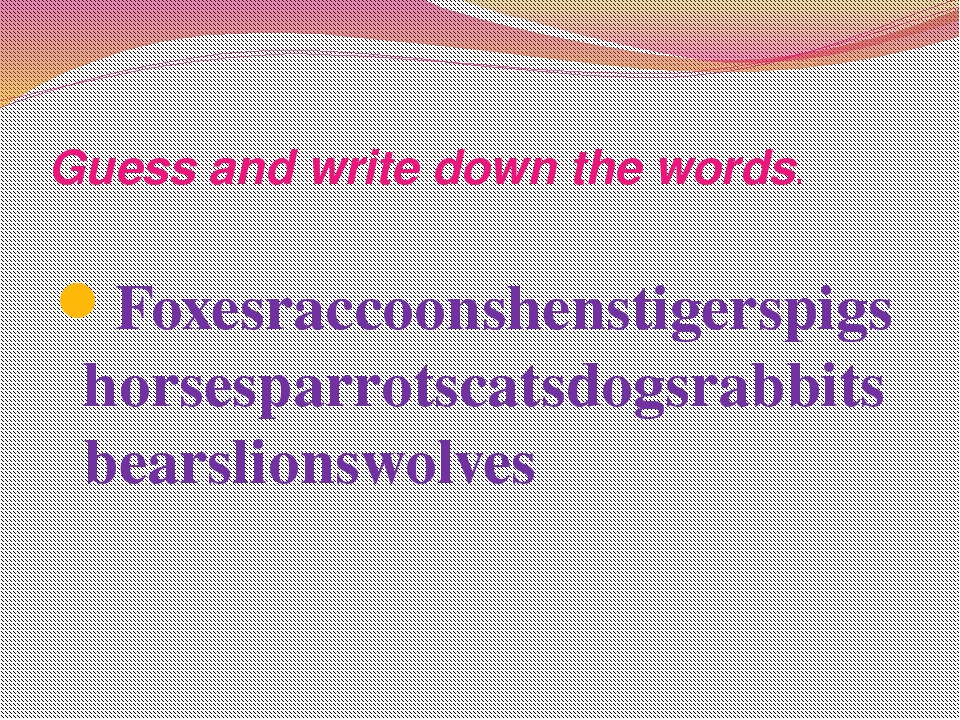 Guess and write down the words. Foxesraccoonshenstigerspigshorsesparrotscats...