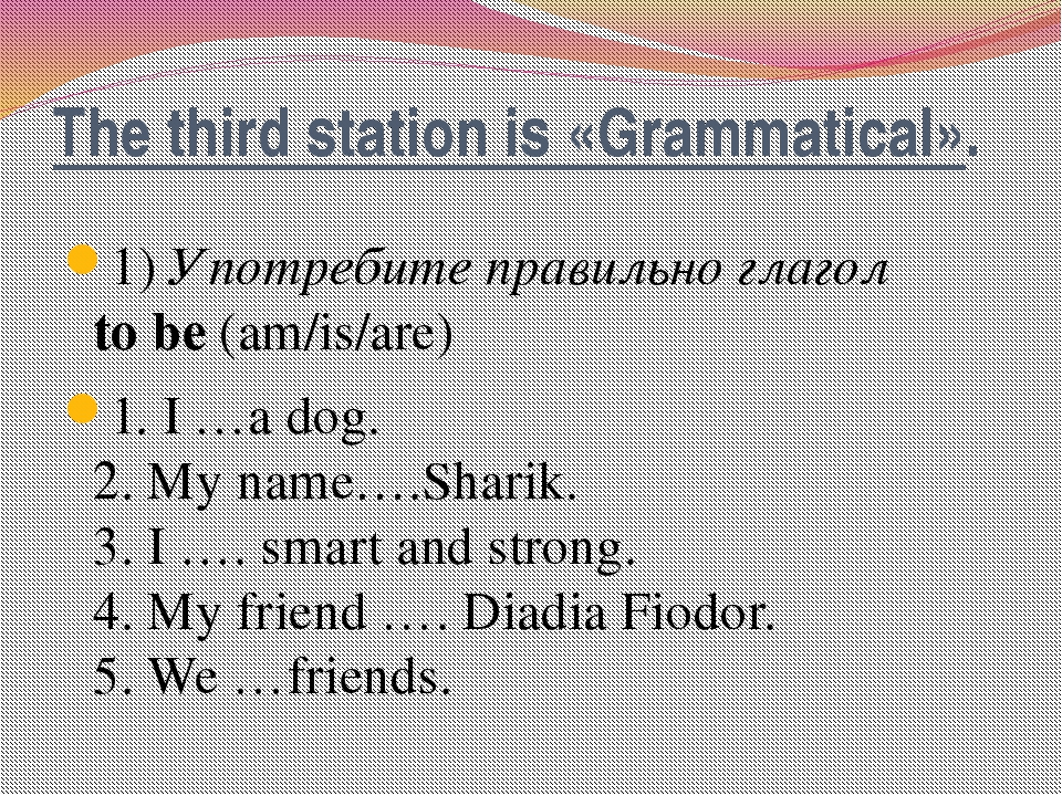 The third station is «Grammatical». 1)Употребите правильно глагол to be(am...