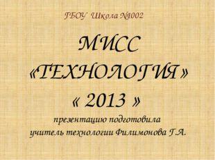 МИСС «ТЕХНОЛОГИЯ» « 2013 » презентацию подготовила учитель технологии Филимон