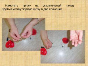 Намотать пряжу на указательный палец Вдеть в иголку черную нитку в два сложе